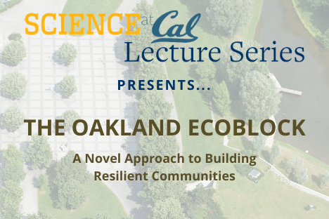 Science at Cal Lecture Series presents The Oakland EcoBlock: A novel approach to building resilient communities