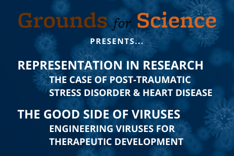 Grounds for Science presents Representation in Research: The Case of Post-Traumatic Stress Disorder & Heart Disease & The Good Side of Viruses: Engineering Viruses for Therapeutic Development