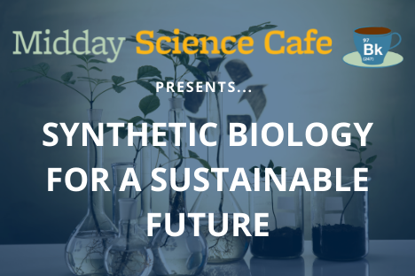 Midday Science Cafe presents Synthetic Biology for a Sustainable Future