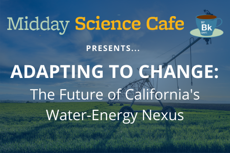 Midday Science Cafe presents Adapting to Change: The Future of California's Water-Energy Nexus