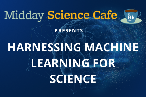Midday Science Cafe presents Harnessing Machine Learning for Science