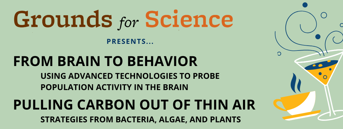 Grounds for Science presents From Brain to Behavior: Using Advanced Technologies to Probe Population Activity in the Brain and Pulling Carbon Out of Thin Air: Strategies from Bacteria, Algae, and Plants